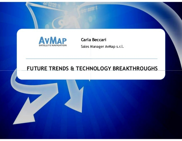 FUTURE TRENDS & TECHNOLOGY BREAKTHROUGHS Carla Beccari Sales Manager AvMap s.r.l. AvMap International Sales meeting Carrar...