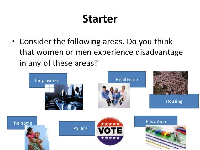 Starter • Consider the following areas. Do you think that women or men experience disadvantage in any of these areas? Empl...