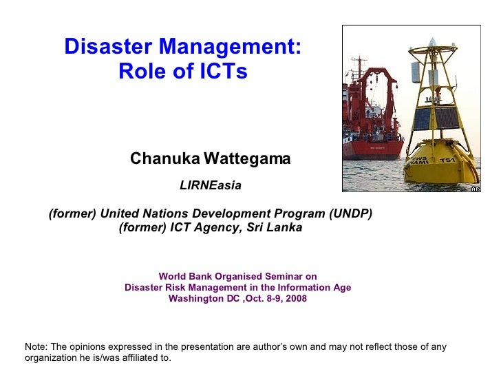 Disaster Management: Role of ICTs Chanuka Wattegama LIRNEasia (former) United Nations Development Program (UNDP) (former) ...