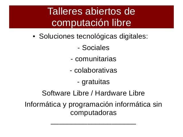 Talleres abiertos de computación libre ● Soluciones tecnológicas digitales: - Sociales - comunitarias - colaborativas - gr...