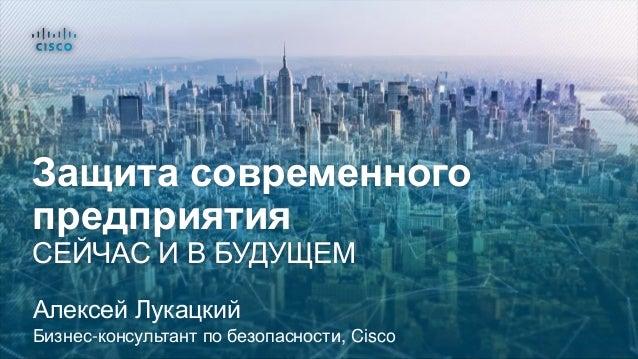 Защита современного предприятия СЕЙЧАС И В БУДУЩЕМ Алексей Лукацкий Бизнес-консультант по безопасности, Cisco