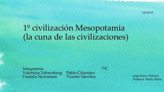 15/10/13  1º civilización Mesopotamia (la cuna de las civilizaciones)  Integrantes: Valentina Fahrenkrog Daniela Norrmann ...