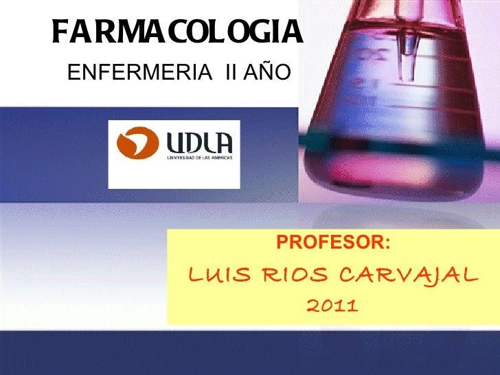 FARMACOLOGIA   ENFERMERIA  II AÑO PROFESOR: LUIS RIOS CARVAJAL 2011