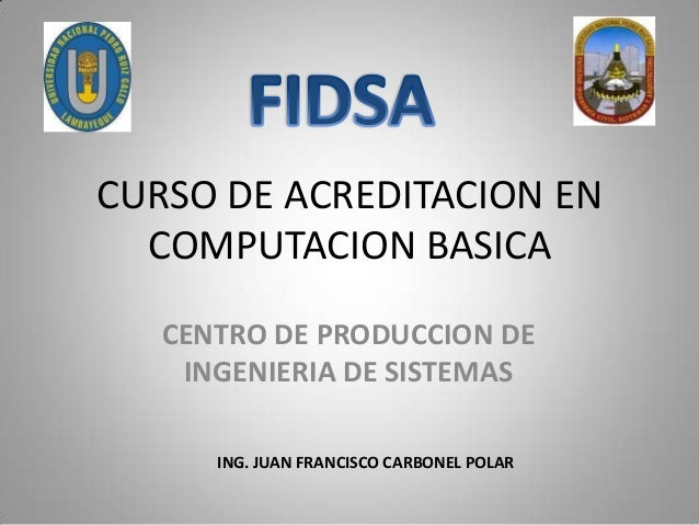 CURSO DE ACREDITACION EN  COMPUTACION BASICA   CENTRO DE PRODUCCION DE    INGENIERIA DE SISTEMAS      ING. JUAN FRANCISCO ...