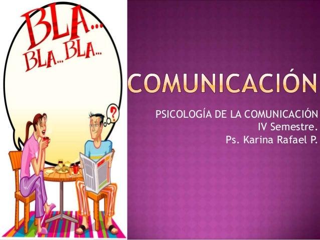 PSICOLOGÍA DE LA COMUNICACIÓN IV Semestre. Ps. Karina Rafael P.