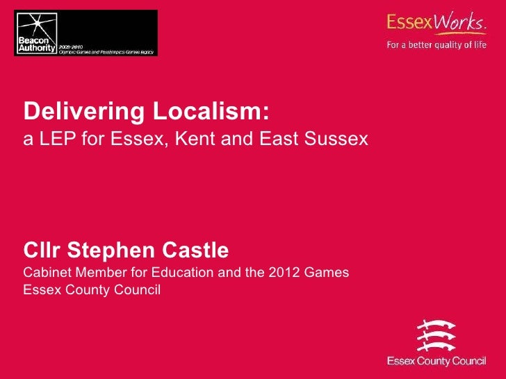 Delivering Localism:   a LEP for Essex, Kent and East Sussex Cllr Stephen Castle Cabinet Member for Education and the 2012...