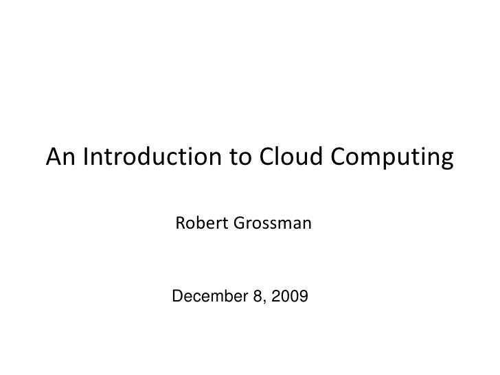 An Introduction to Cloud Computing<br />Robert Grossman<br />December 8, 2009<br />