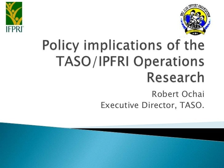 Policy implications of the TASO/IPFRI Operations Research<br />Robert Ochai<br />Executive Director, TASO.<br />