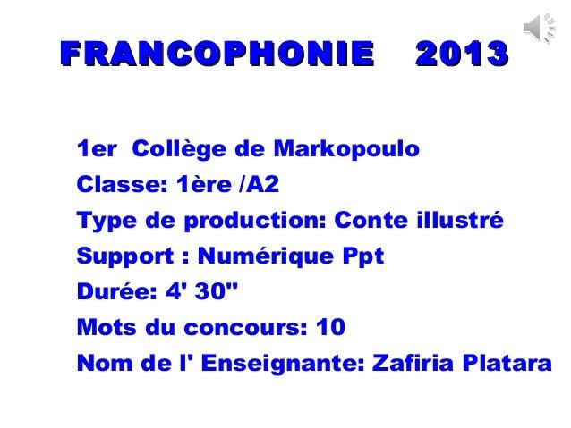 FRANCOPHONIE 2013FRANCOPHONIE 20131er Collège de MarkopouloClasse: 1ère /A2Type de production: Conte illustréSupport : Num...