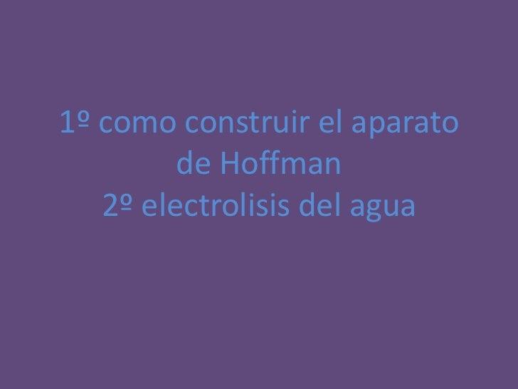 1º como construir el aparato         de Hoffman   2º electrolisis del agua