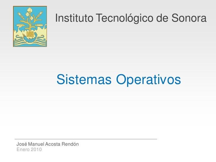 Instituto Tecnológico de Sonora                     Sistemas Operativos    José Manuel Acosta Rendón Enero 2010
