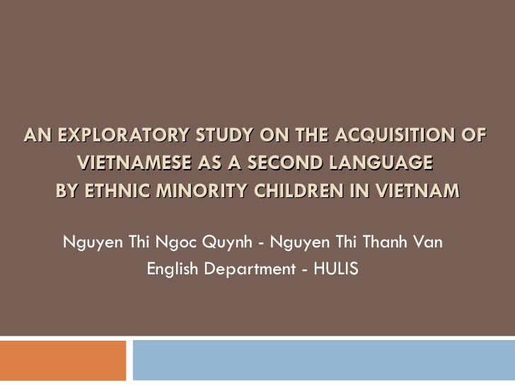 AN EXPLORATORY STUDY ON THE ACQUISITION OF  VIETNAMESE AS A SECOND LANGUAGE  BY ETHNIC MINORITY CHILDREN IN VIETNAM Nguyen...