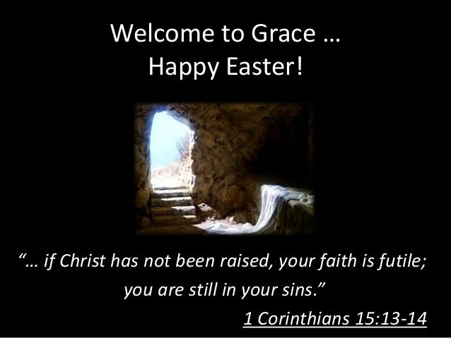 """Welcome to Grace …              Happy Easter!""""… if Christ has not been raised, your faith is futile;              you are ..."""