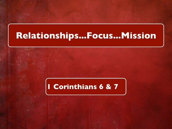 Relationships...Focus...Mission           1 Corinthians 6 & 7