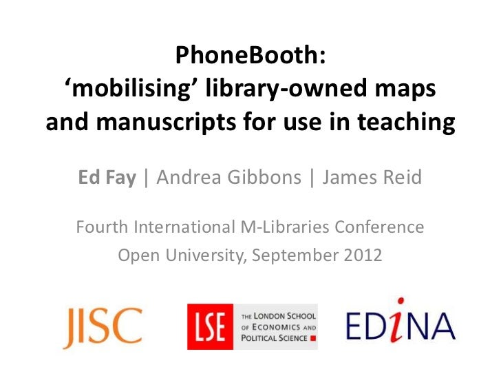 PhoneBooth: 'mobilising' library-owned mapsand manuscripts for use in teaching  Ed Fay | Andrea Gibbons | James Reid  Four...