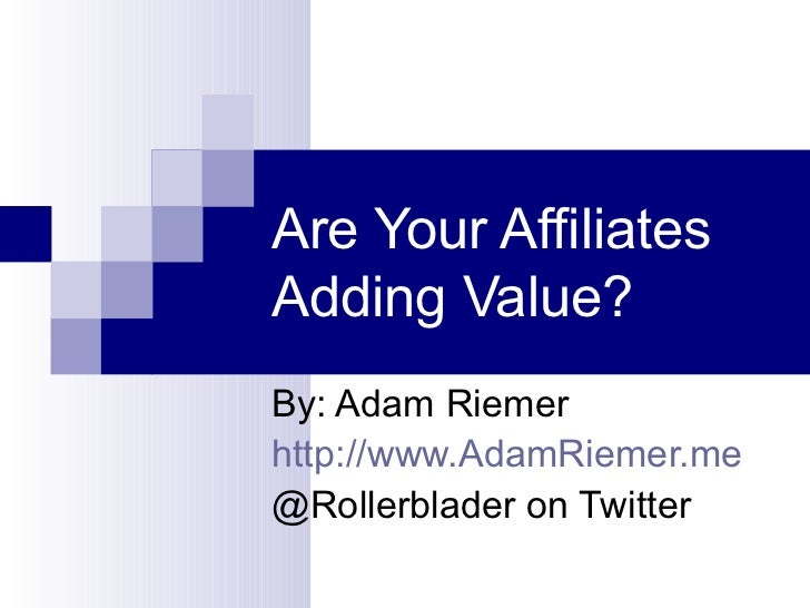Are Your Affiliates Adding Value?  By: Adam Riemer http://www.AdamRiemer.me @Rollerblader on Twitter