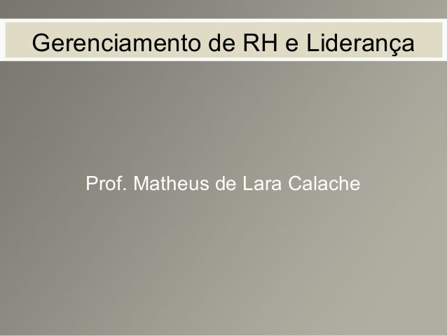 Gerenciamento de RH e Liderança Prof. Matheus de Lara Calache