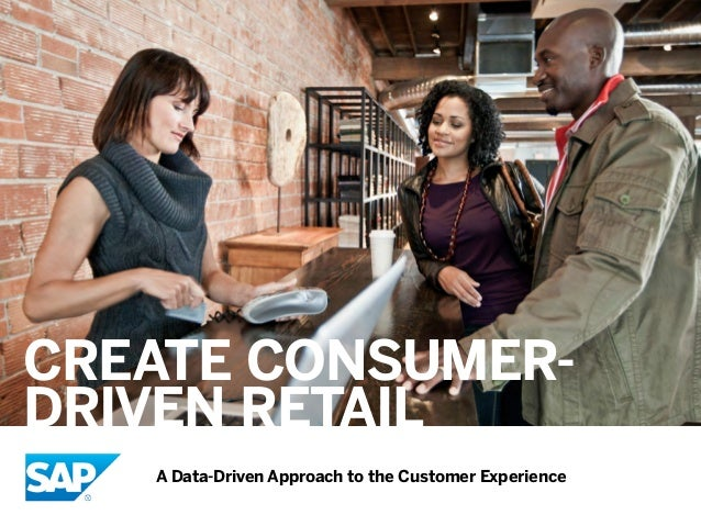 CREATE CONSUMER- DRIVEN RETAIL A Data-Driven Approach to the Customer Experience