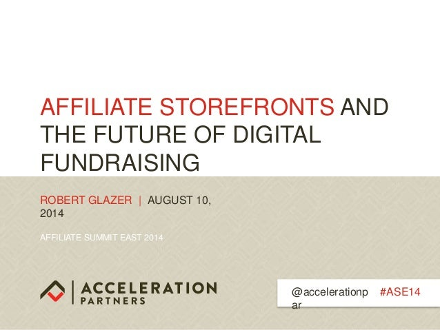 AFFILIATE SUMMIT EAST 2014 AFFILIATE STOREFRONTS AND THE FUTURE OF DIGITAL FUNDRAISING ROBERT GLAZER | AUGUST 10, 2014 #AS...