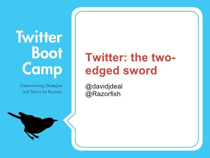 Twitter: the two-edged sword <ul><li>@davidjdeal </li></ul><ul><li>@Razorfish </li></ul>