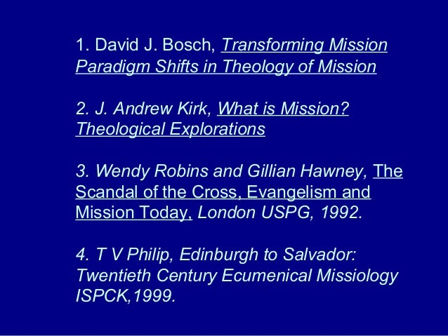 1. David J. Bosch, Transforming Mission Paradigm Shifts in Theology of Mission 2. J. Andrew Kirk, What is Mission? Theolog...