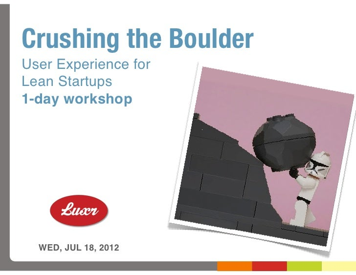 Crushing the BoulderUser Experience forLean Startups1-day workshop  WED, JUL 18, 2012