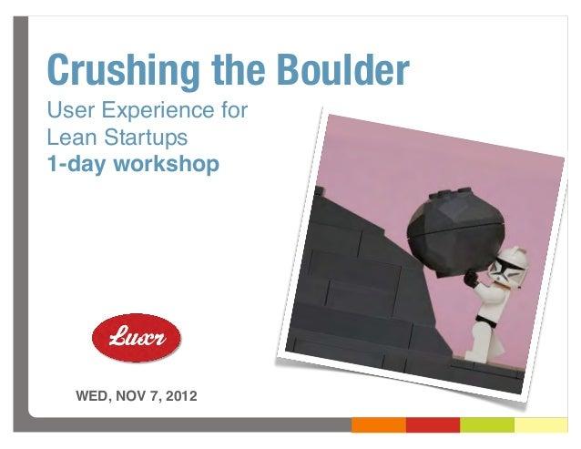 Crushing the BoulderUser Experience forLean Startups1-day workshop  WED, NOV 7, 2012