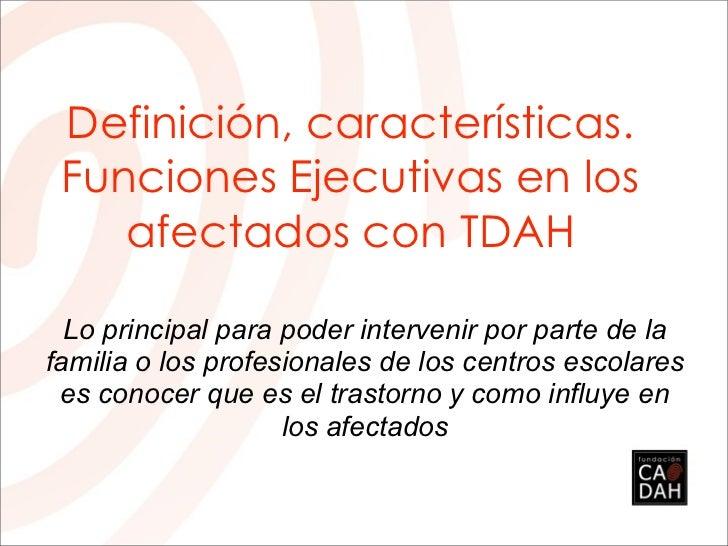 Definición, características. Funciones Ejecutivas en los    afectados con TDAH  Lo principal para poder intervenir por par...