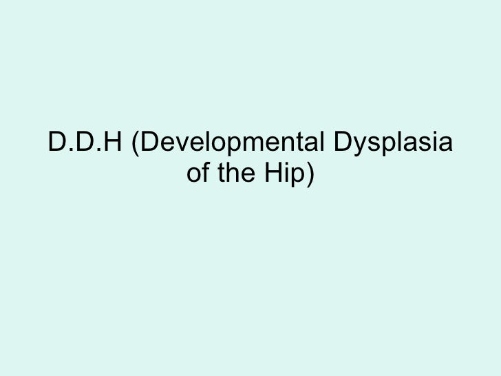 D.D.H (Developmental Dysplasia of the Hip)