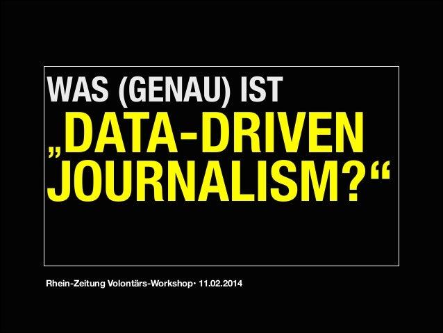 """WAS (GENAU) IST """"  DATA-DRIVEN JOURNALISM?"""" !  Rhein-Zeitung Volontärs-Workshop• 11.02.2014"""