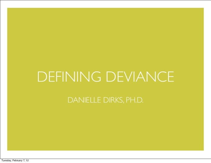 DEFINING DEVIANCE                             DANIELLE DIRKS, PH.D.Tuesday, February 7, 12