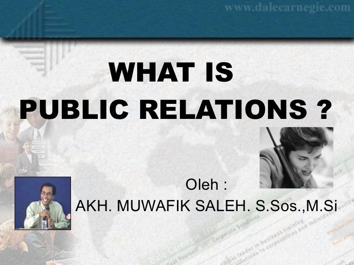 WHAT IS  PUBLIC RELATIONS ? Oleh : AKH. MUWAFIK SALEH. S.Sos.,M.Si
