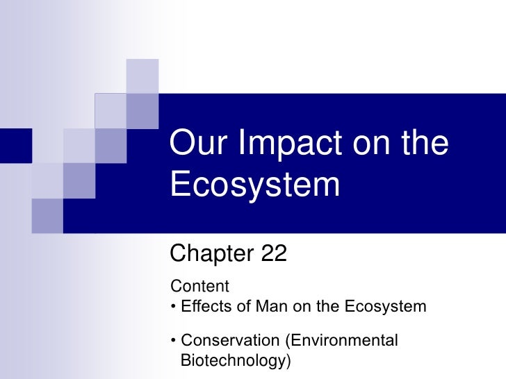 Our Impact on the Ecosystem Chapter 22 Content • Effects of Man on the Ecosystem  • Conservation (Environmental   Biotechn...
