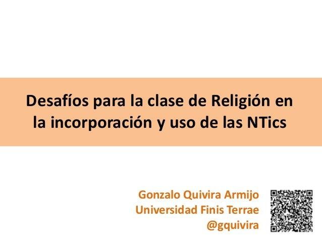 Desafíos para la clase de Religión en la incorporación y uso de las NTics Gonzalo Quivira Armijo Universidad Finis Terrae ...