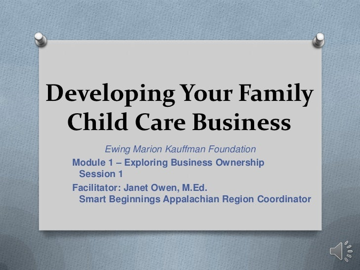 Developing Your Family Child Care Business          Ewing Marion Kauffman Foundation  Module 1 – Exploring Business Owners...