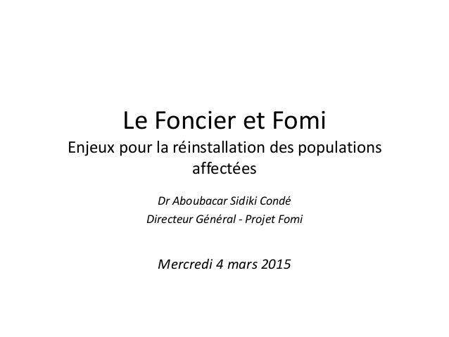 Le Foncier et Fomi Enjeux pour la réinstallation des populations affectées Dr Aboubacar Sidiki Condé Directeur Général - P...