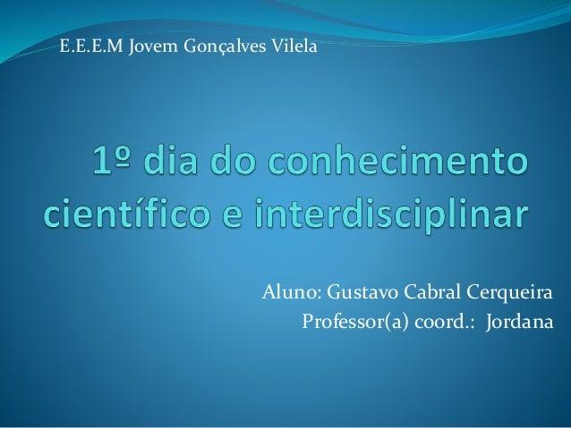 Aluno: Gustavo Cabral Cerqueira Professor(a) coord.: Jordana E.E.E.M Jovem Gonçalves Vilela