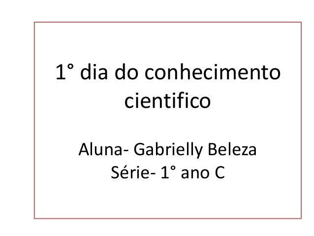 1° dia do conhecimento cientifico Aluna- Gabrielly Beleza Série- 1° ano C