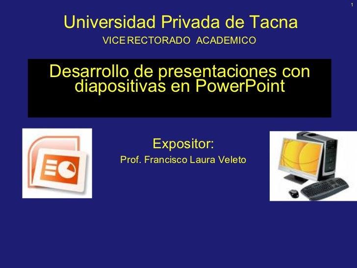 Desarrollo de presentaciones  con diapositivas  en PowerPoint Expositor: Prof. Francisco Laura Veleto Universidad Privada ...