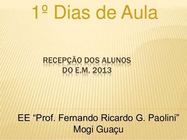 """1º Dias de Aula     RECEPÇÃO DOS ALUNOS         DO E.M. 2013EE """"Prof. Fernando Ricardo G. Paolini""""             Mogi Guaçu"""