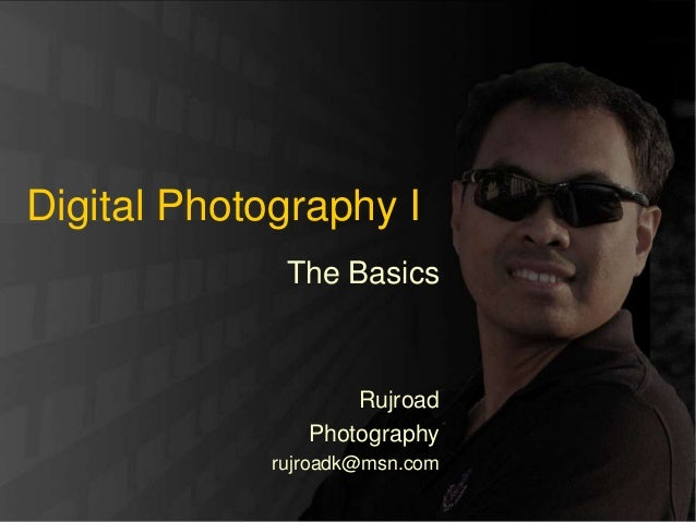 Rujroad Photography Digital Photography I The Basics Rujroad Photography rujroadk@msn.com