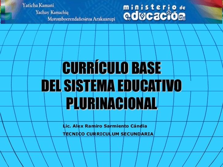 CURRÍCULO BASEDEL SISTEMA EDUCATIVO    PLURINACIONAL   Lic. Alex Ramiro Sarmiento Cándia   TECNICO CURRICULUM SECUNDARIA
