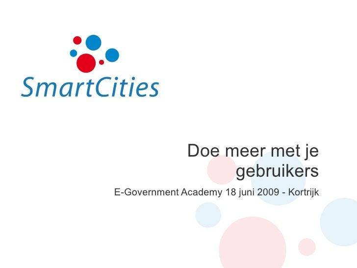Doe meer met je gebruikers E-Government Academy 18 juni 2009 - Kortrijk