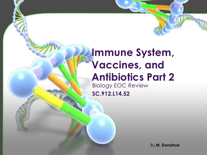 Immune System,Vaccines, andAntibiotics Part 2Biology EOC ReviewSC.912.L14.52                     By M. Donohue