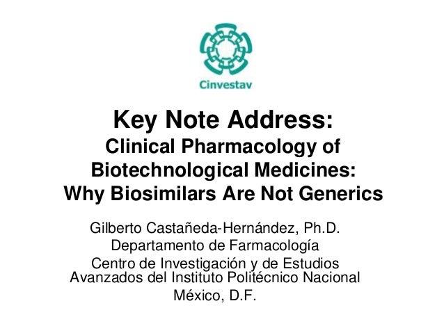 Key Note Address: Clinical Pharmacology of Biotechnological Medicines: Why Biosimilars Are Not Generics Gilberto Castañeda...