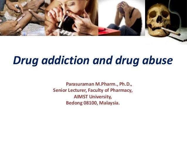 Drug addiction and drug abuse Dr. S. Parasuraman M.Pharm., Ph.D., Senior Lecturer, Faculty of Pharmacy, AIMST University, ...