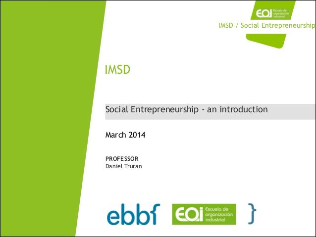 Social Entrepreneurship - an introduction IMSD March 2014 PROFESSOR Daniel Truran IMSD / Social Entrepreneurship