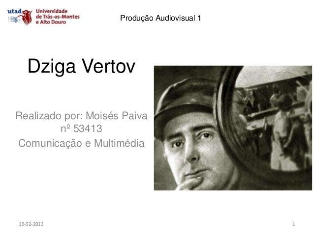 Produção Audiovisual 1   Dziga VertovRealizado por: Moisés Paiva         nº 53413Comunicação e Multimédia19-02-2013       ...