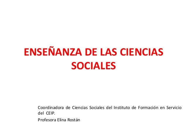 ENSEÑANZA DE LAS CIENCIAS SOCIALES Coordinadora de Ciencias Sociales del Instituto de Formación en Servicio del CEIP. Prof...