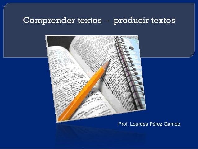Comprender textos - producir textos Prof. Lourdes Pérez Garrido